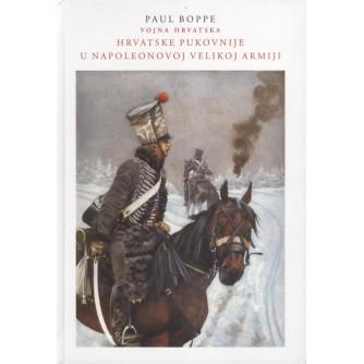 PAUL BOPPE : HRVATSKE PUKOVNIJE U NAPOLEONOVOJ VELIKOJ ARMIJI